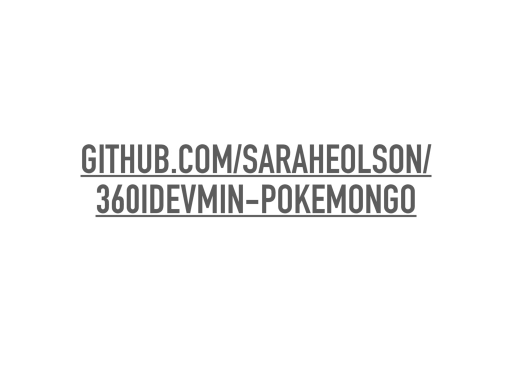 GITHUB.COM/SARAHEOLSON/ 360IDEVMIN-POKEMONGO