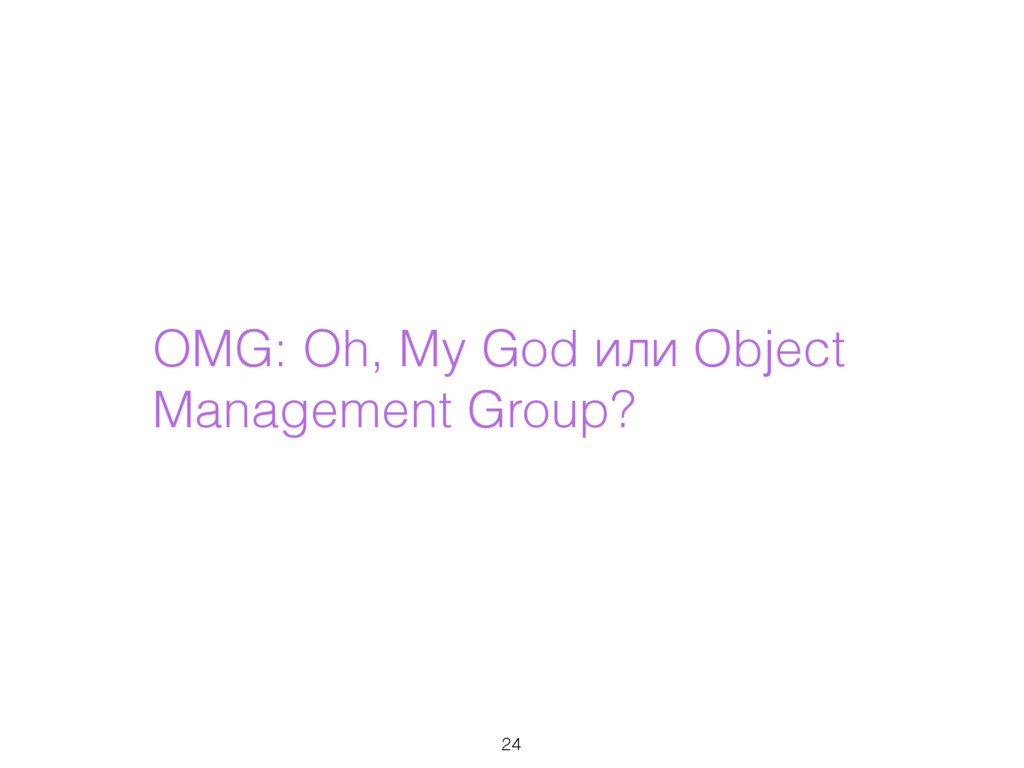 OMG: Oh, My God или Object Management Group? 24