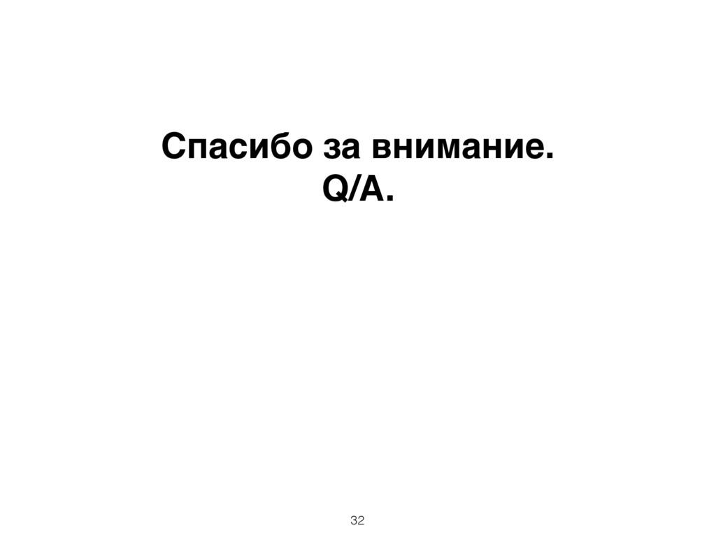 Спасибо за внимание. Q/A. 32