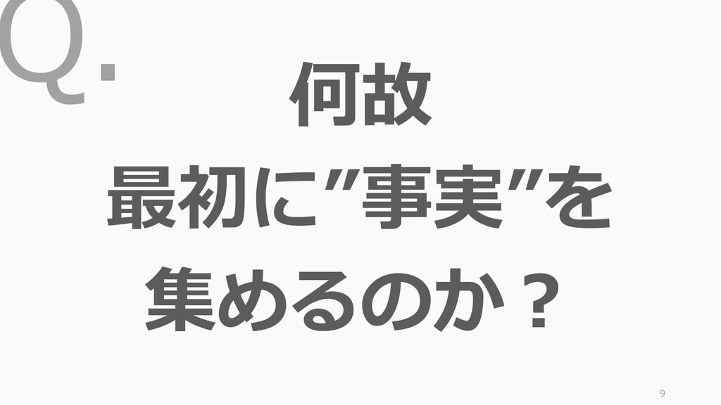 """Q. 9 何故 最初に""""事実""""を 集めるのか?"""