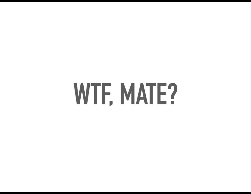 WTF, MATE?