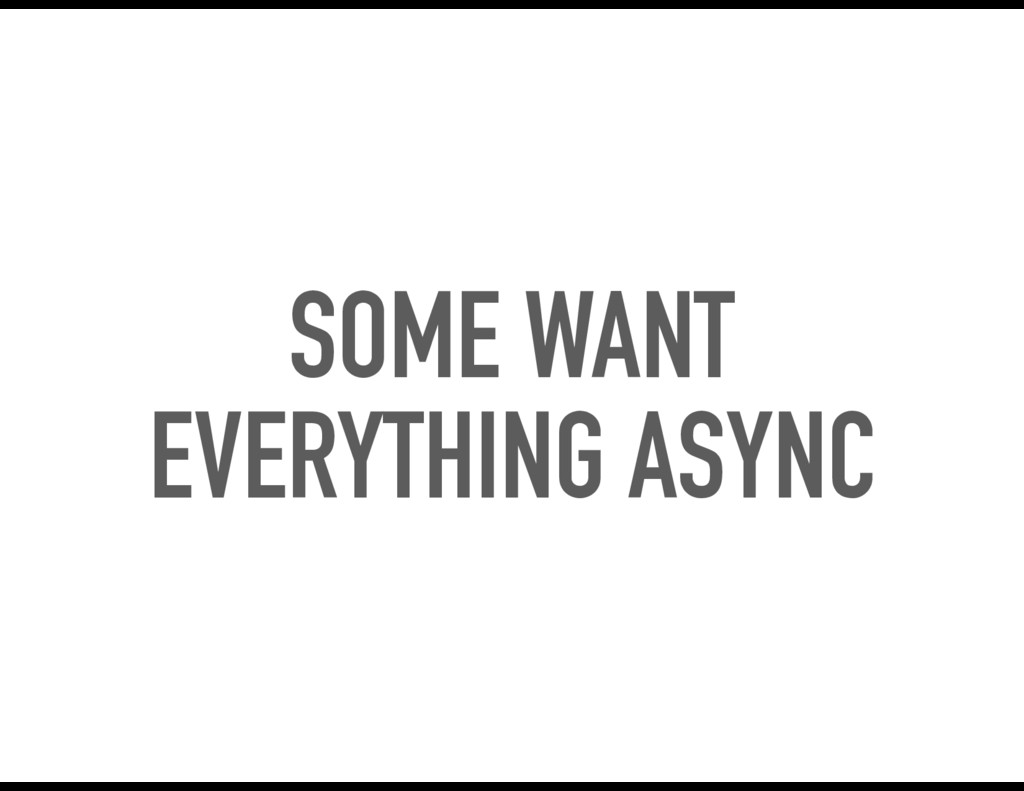 SOME WANT EVERYTHING ASYNC