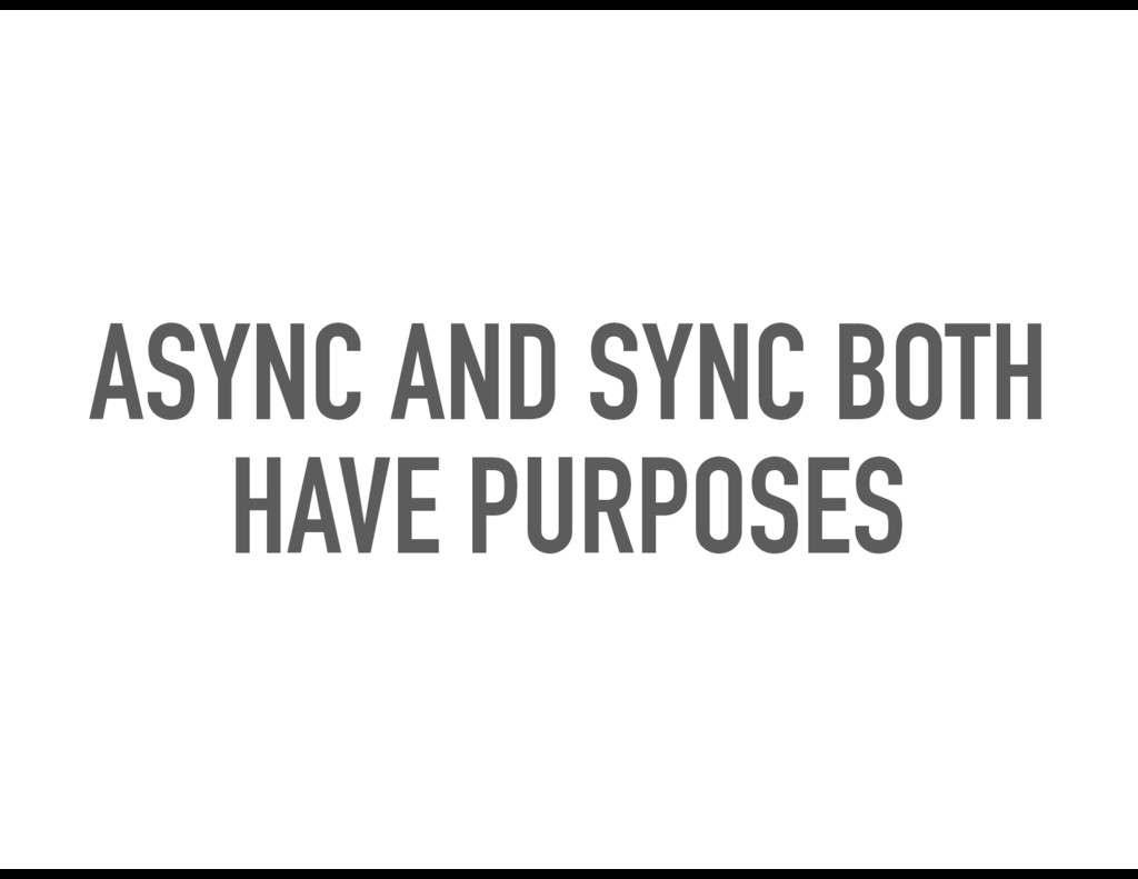ASYNC AND SYNC BOTH HAVE PURPOSES