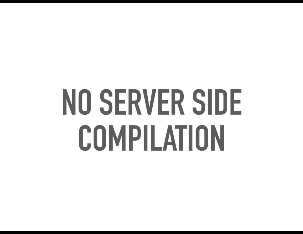NO SERVER SIDE COMPILATION