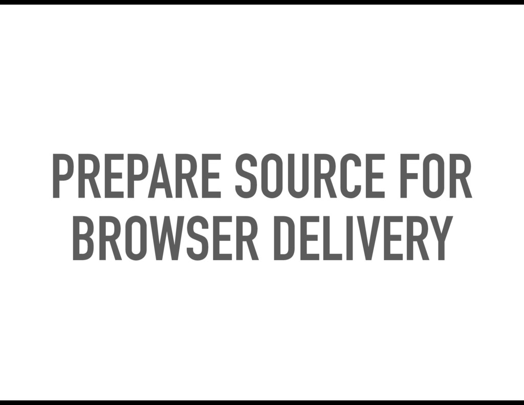 PREPARE SOURCE FOR BROWSER DELIVERY