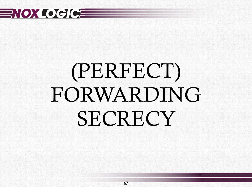 (PERFECT) FORWARDING SECRECY 67