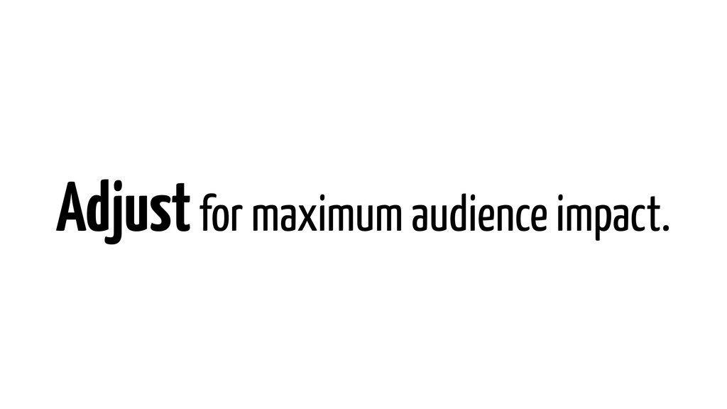 Adjust for maximum audience impact.