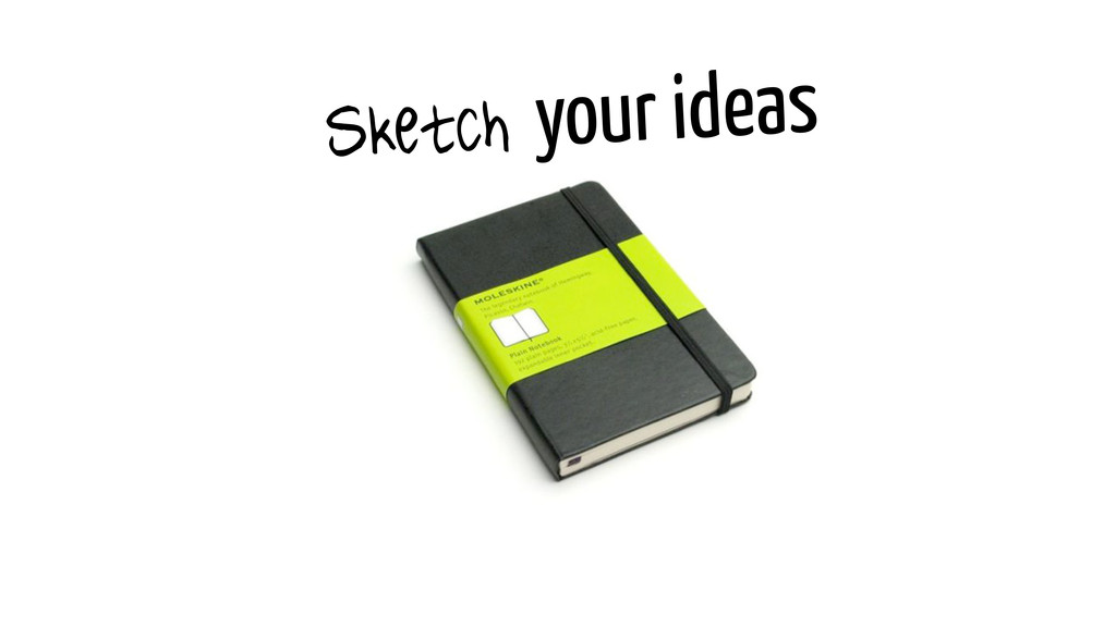 Sketch your ideas