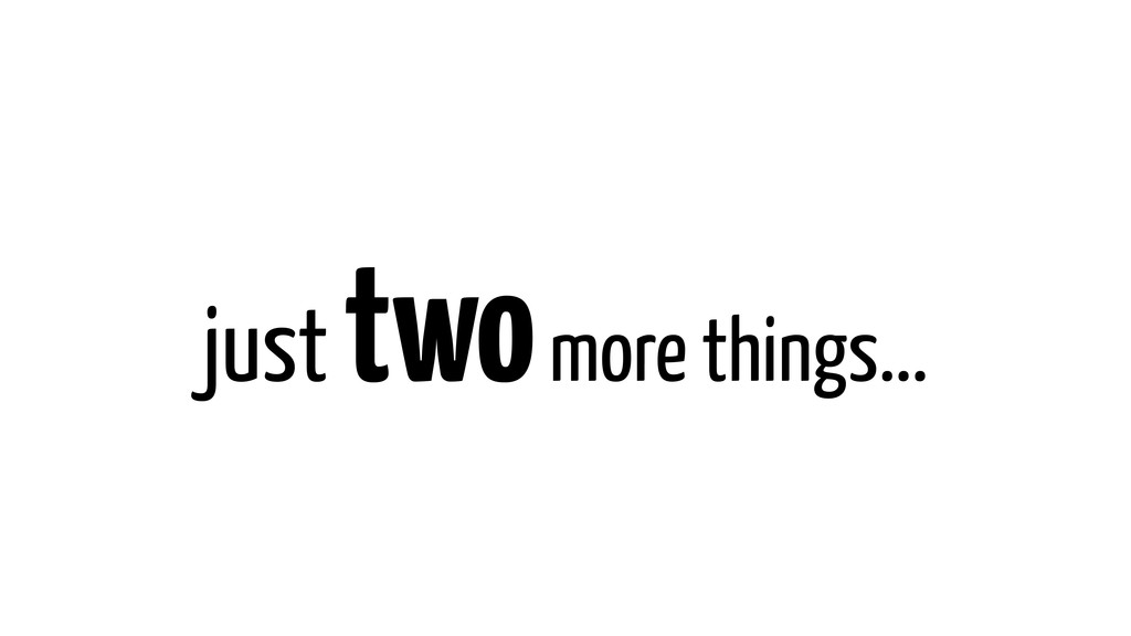 just two more things...