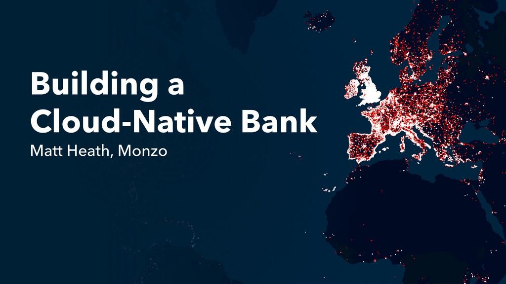 Building a Cloud-Native Bank Matt Heath, Monzo