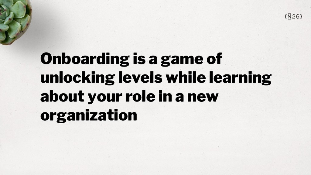 Onboarding is a game of unlocking levels while ...