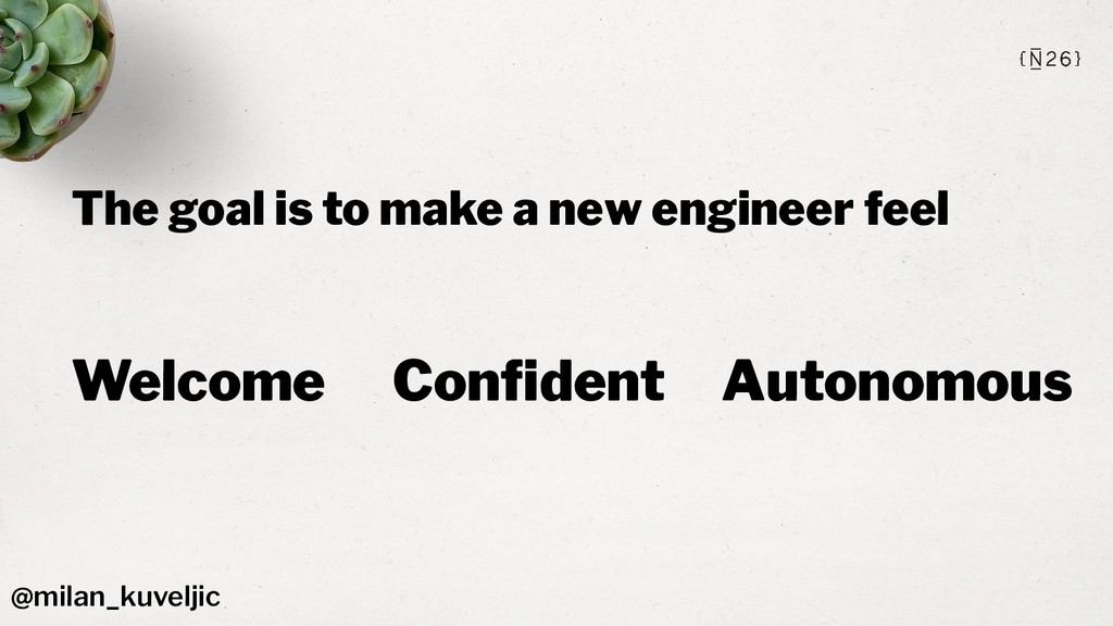 The goal is to make a new engineer feel Welcome...