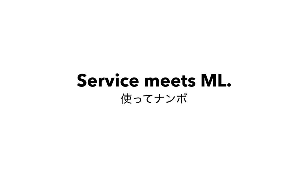 Service meets ML. ͬͯφϯϘ