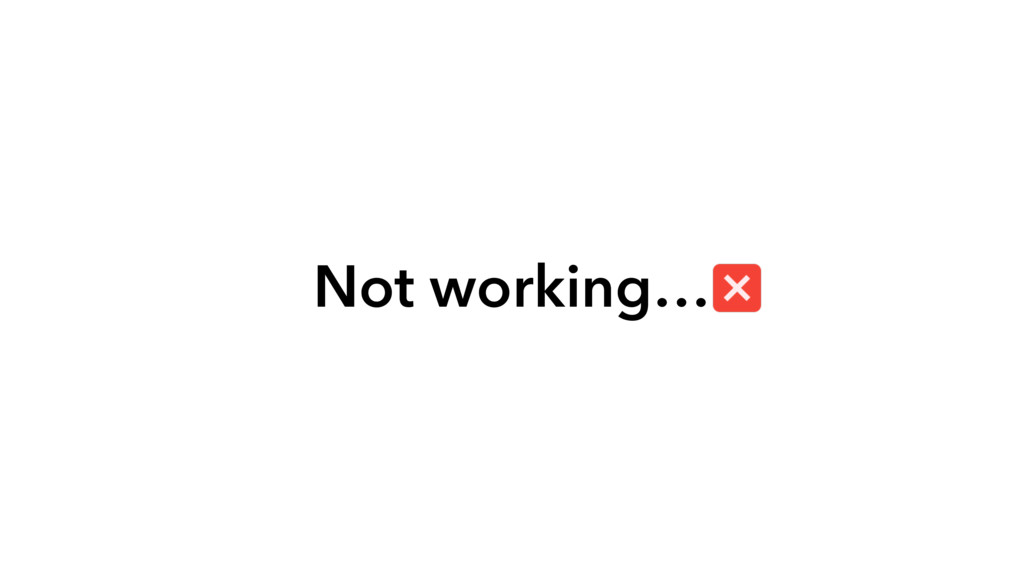 Not working…
