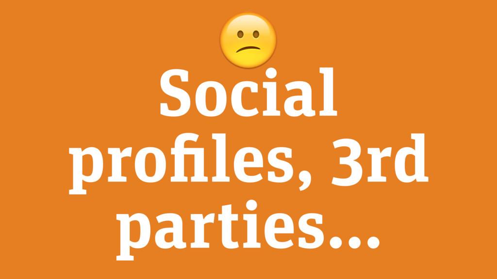 Social profiles, 3rd parties…