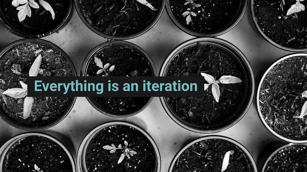 Everything is an iteration