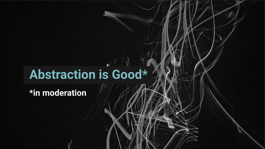 Abstraction is Good* *in moderation