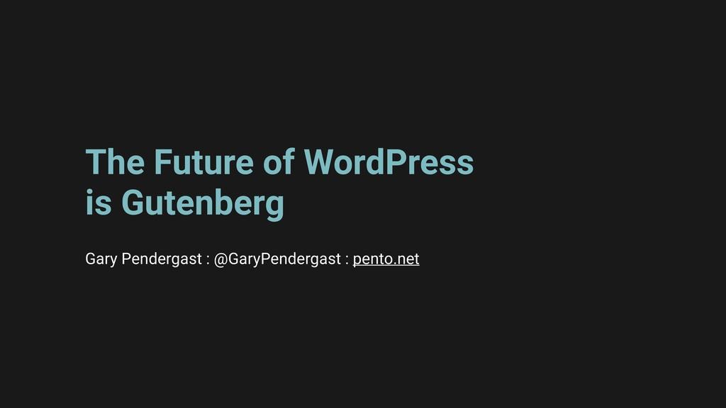 The Future of WordPress is Gutenberg Gary Pende...