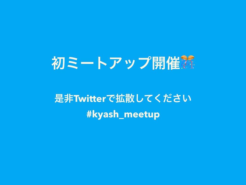 ॳϛʔτΞοϓ։࠵ ੋඇTwitterͰ֦͍ͯͩ͘͠͞ #kyash_meetup