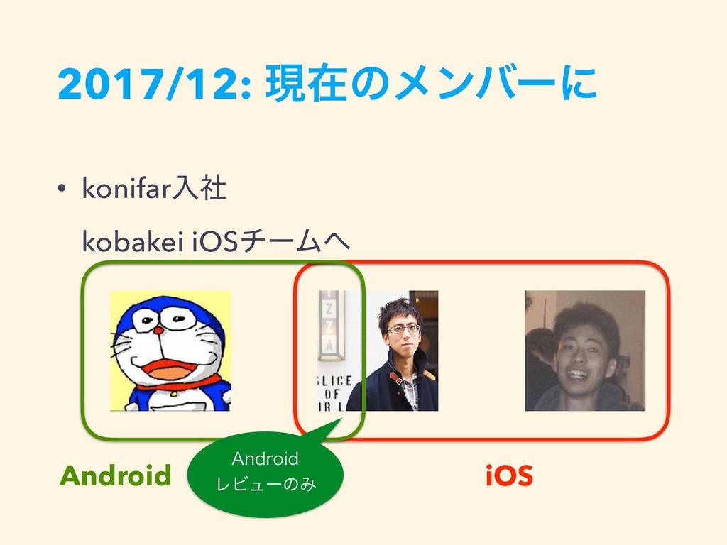 2017/12: ݱࡏͷϝϯόʔʹ • konifarೖࣾ kobakei iOSνʔϜ ...