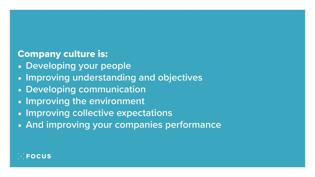 Company culture is: • Developing your people • ...