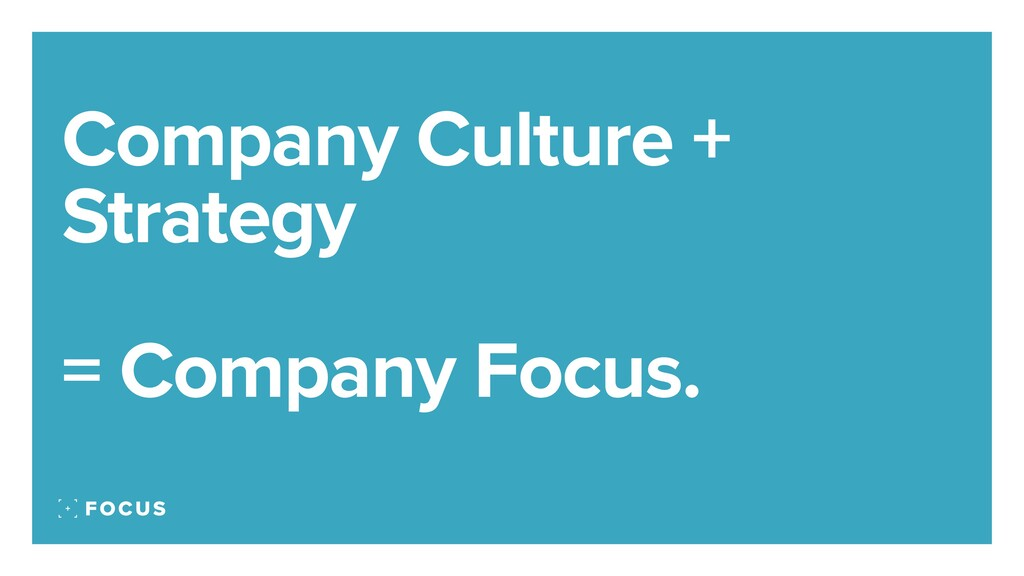 Company Culture + Strategy = Company Focus.