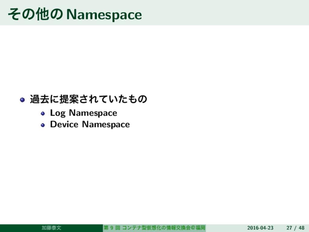 ͦͷଞͷNamespace աڈʹఏҊ͞Ε͍ͯͨͷ Log Namespace Device...