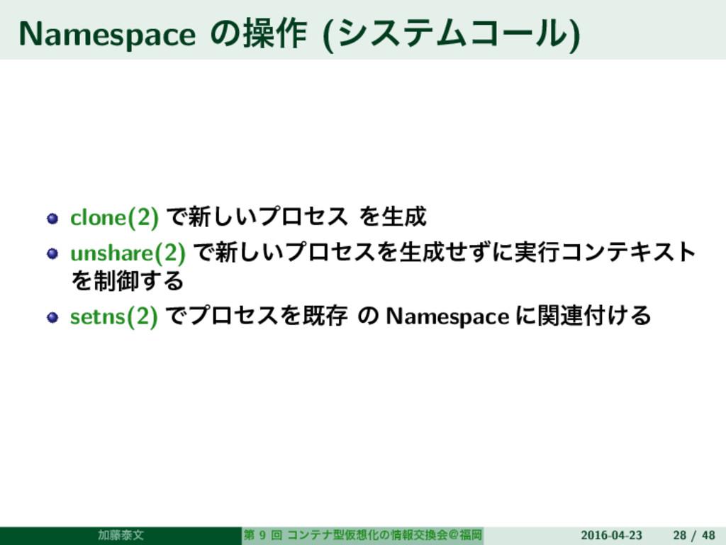 Namespace ͷૢ࡞ (γεςϜίʔϧ) clone(2) Ͱ৽͍͠ϓϩηε Λੜ u...