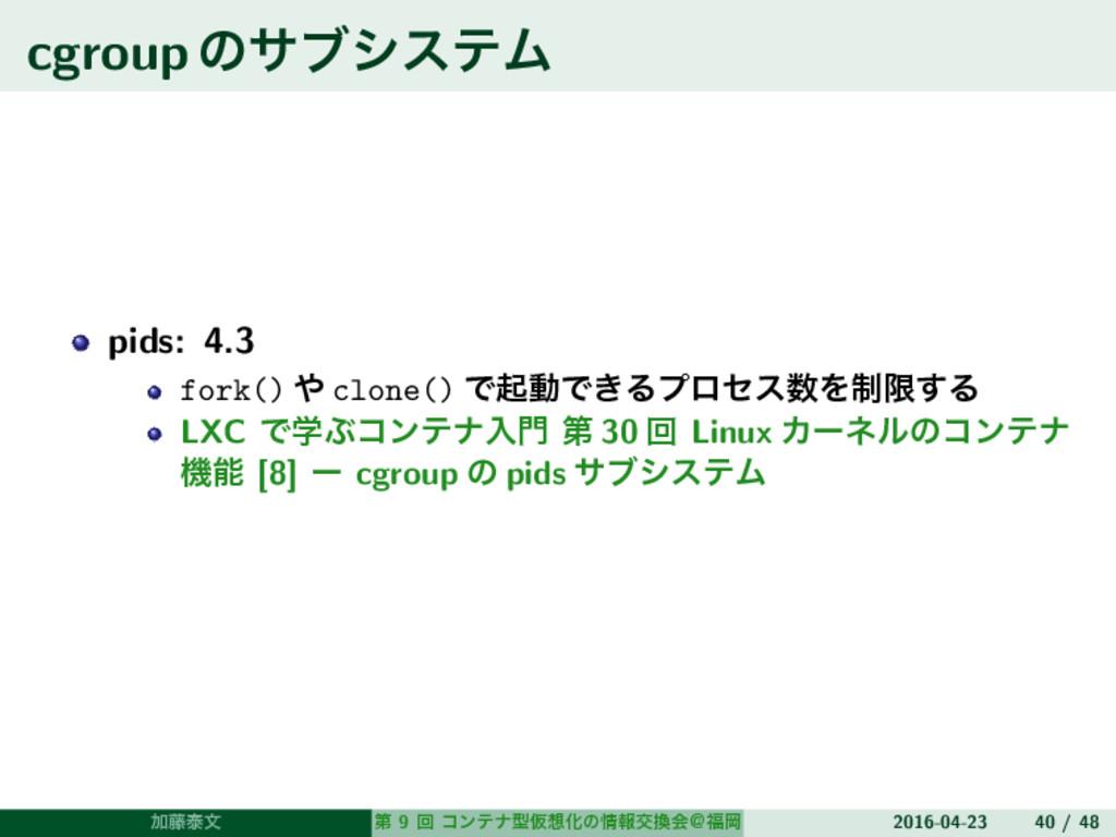 cgroupͷαϒγεςϜ pids: 4.3 fork()  clone() ͰىಈͰ͖Δ...