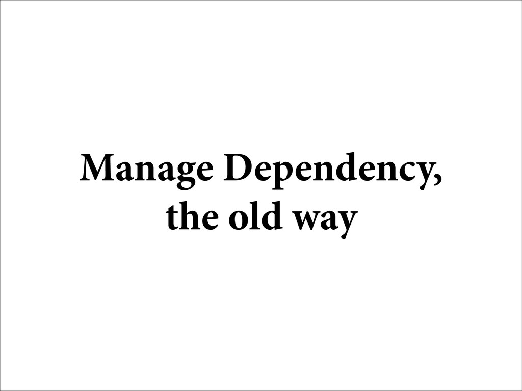 Manage Dependency, the old way