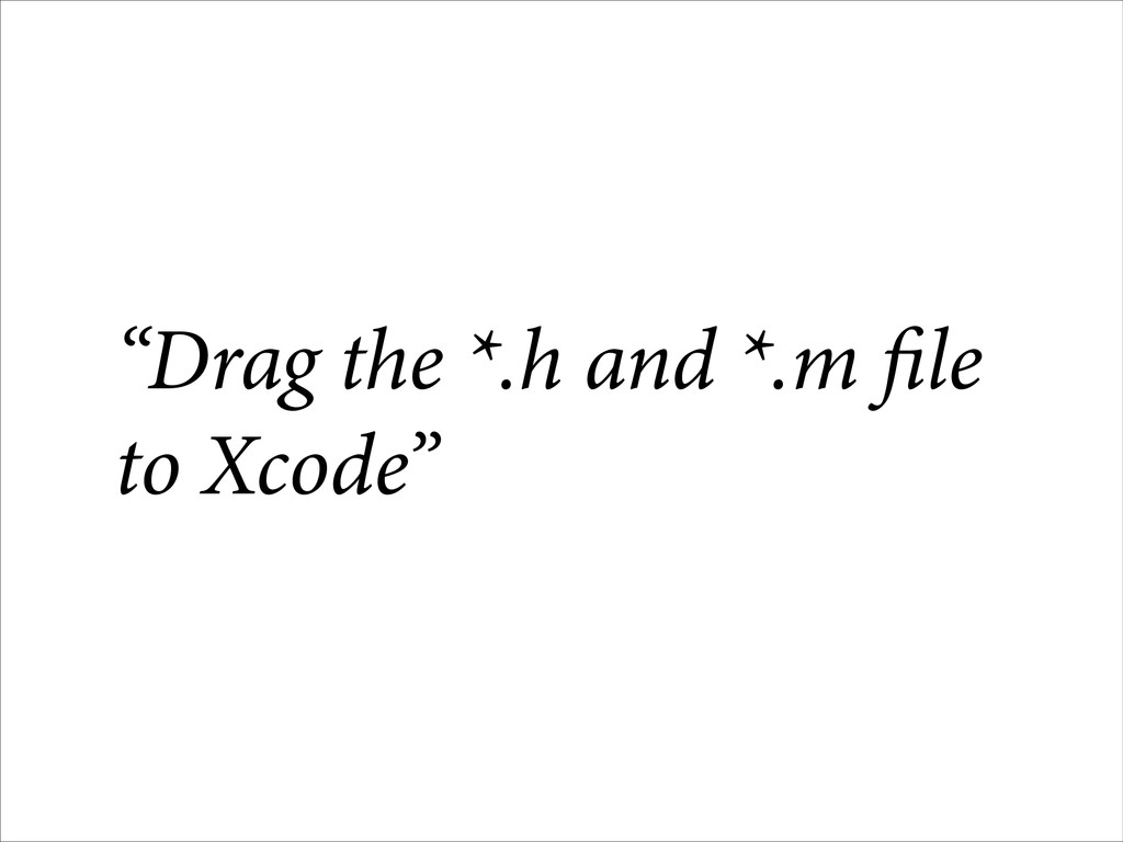 """Drag the *.h and *.m file to Xcode"""