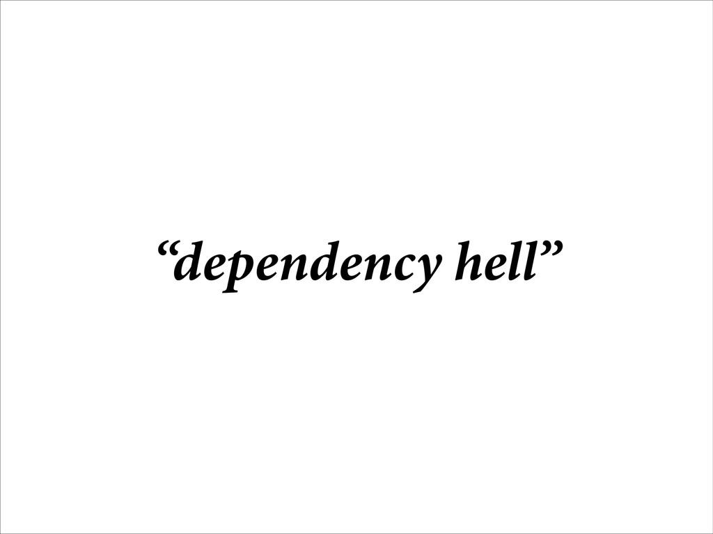 """dependency hell"""