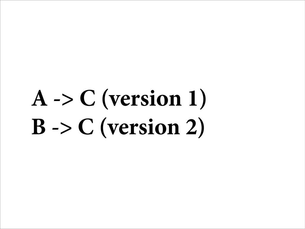 A -> C (version 1) B -> C (version 2)