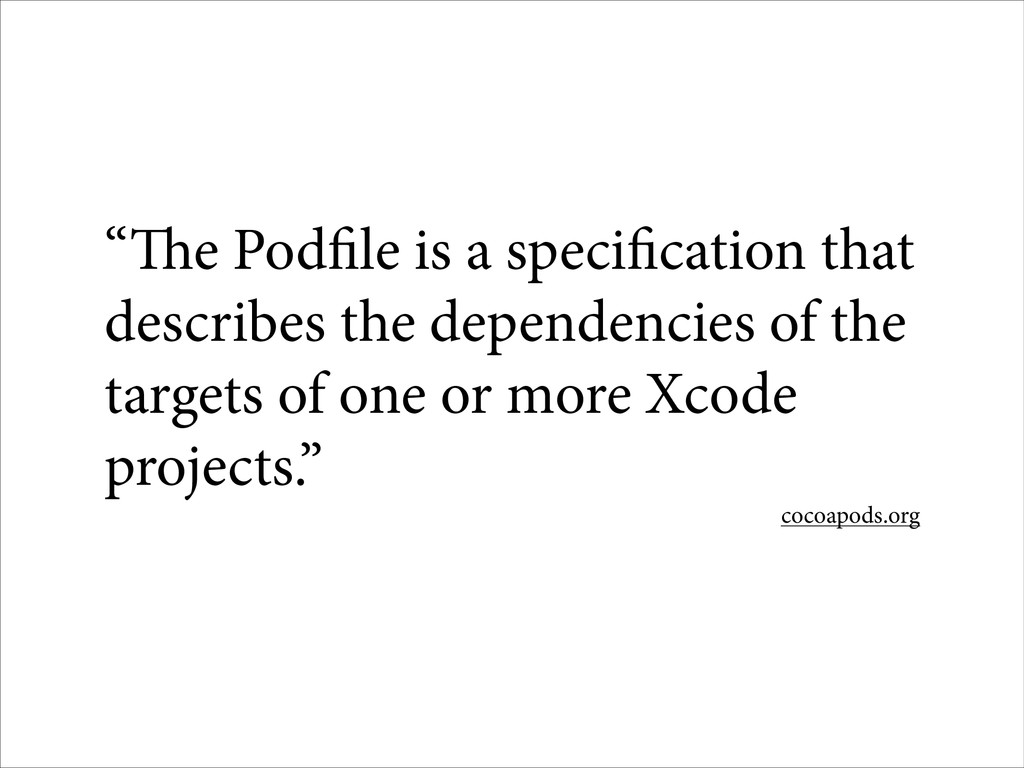"""The Podfile is a specification that describes ..."