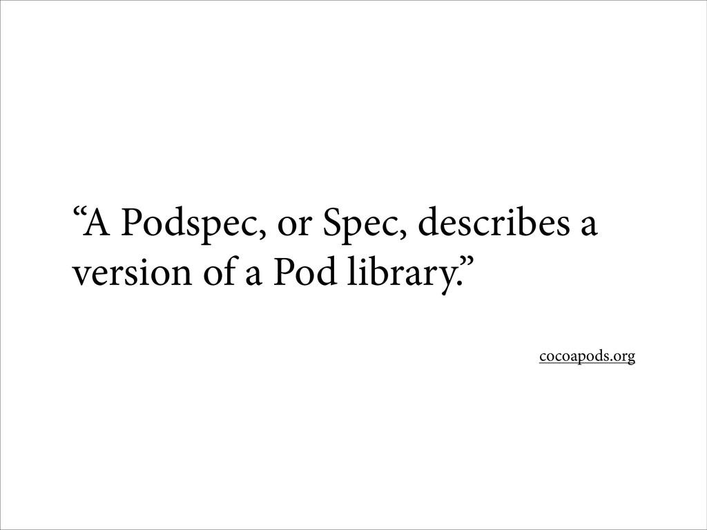 """A Podspec, or Spec, describes a version of a P..."