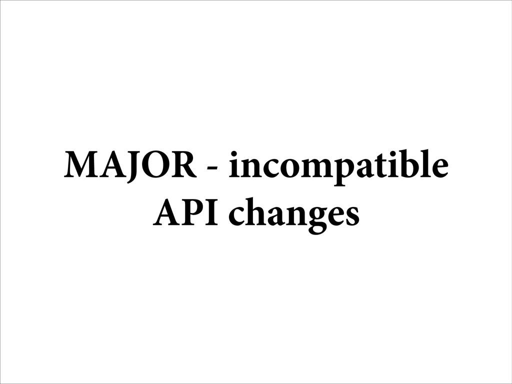 MAJOR - incompatible API changes