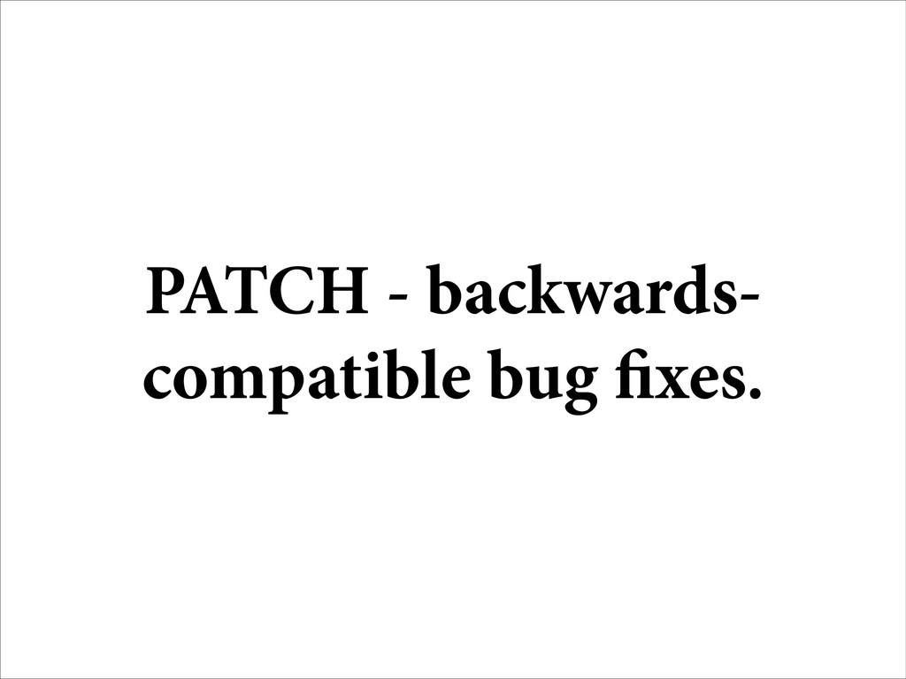 PATCH - backwards- compatible bug fixes.