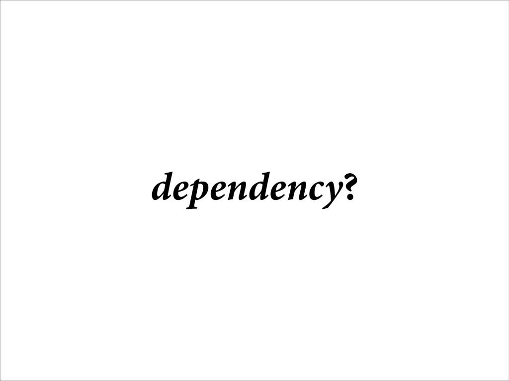 dependency?
