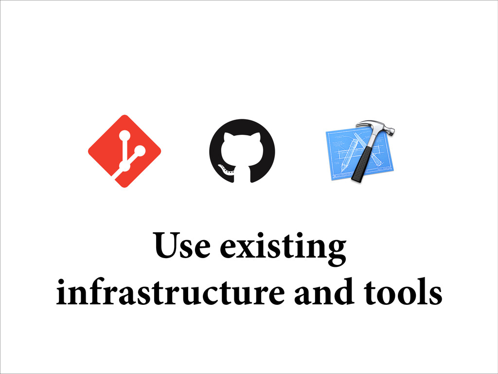 Use existing infrastructure and tools