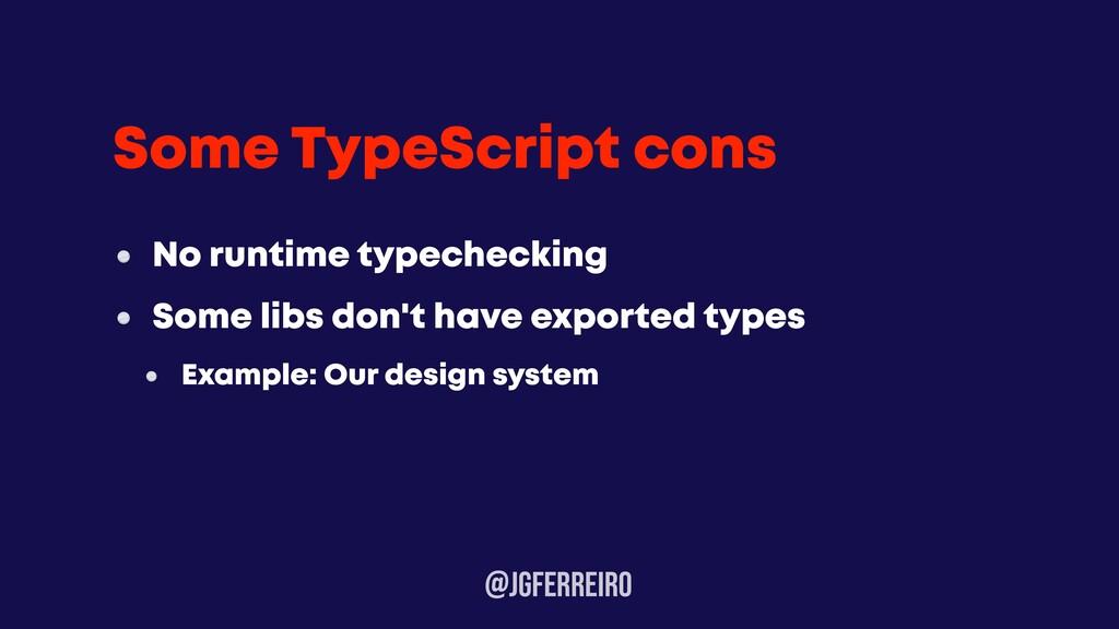 @JGFERREIRo Some TypeScript cons No runtime typ...