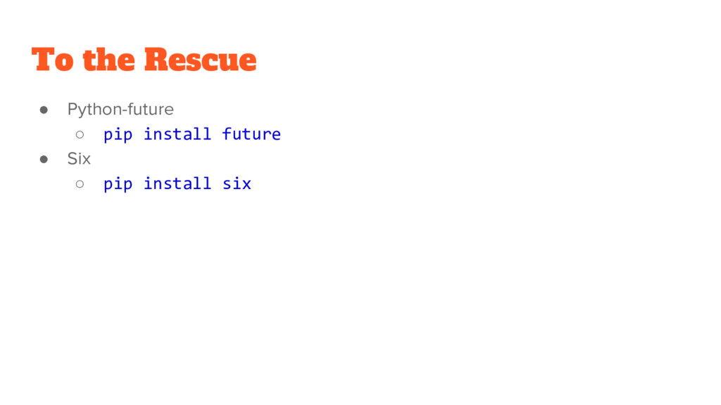 To the Rescue ● Python-future ○ pip install fut...