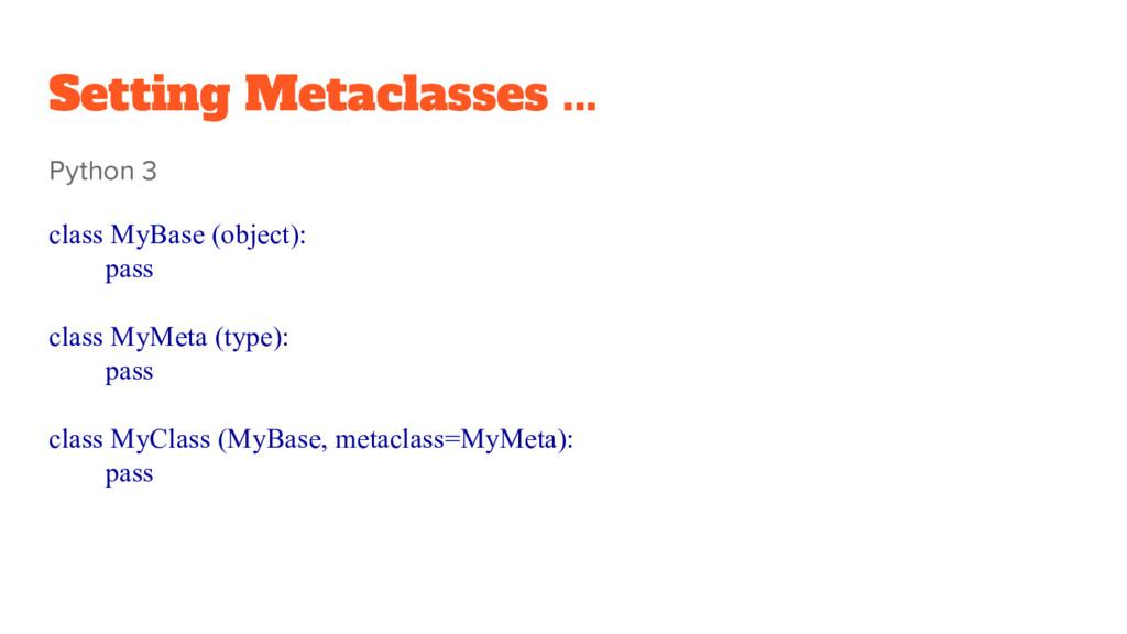 Setting Metaclasses ... Python 3 class MyBase (...