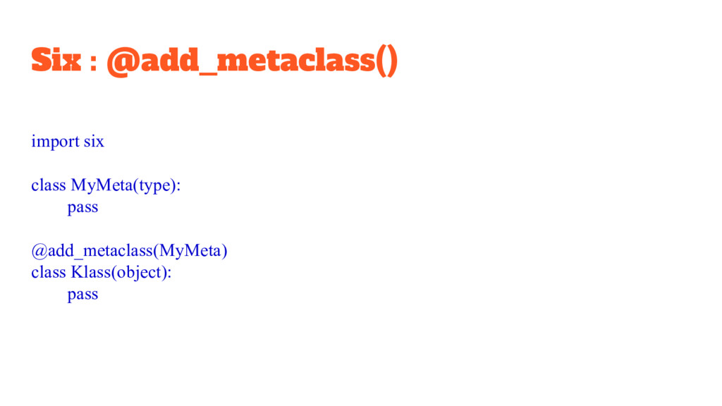 Six : @add_metaclass() import six class MyMeta(...