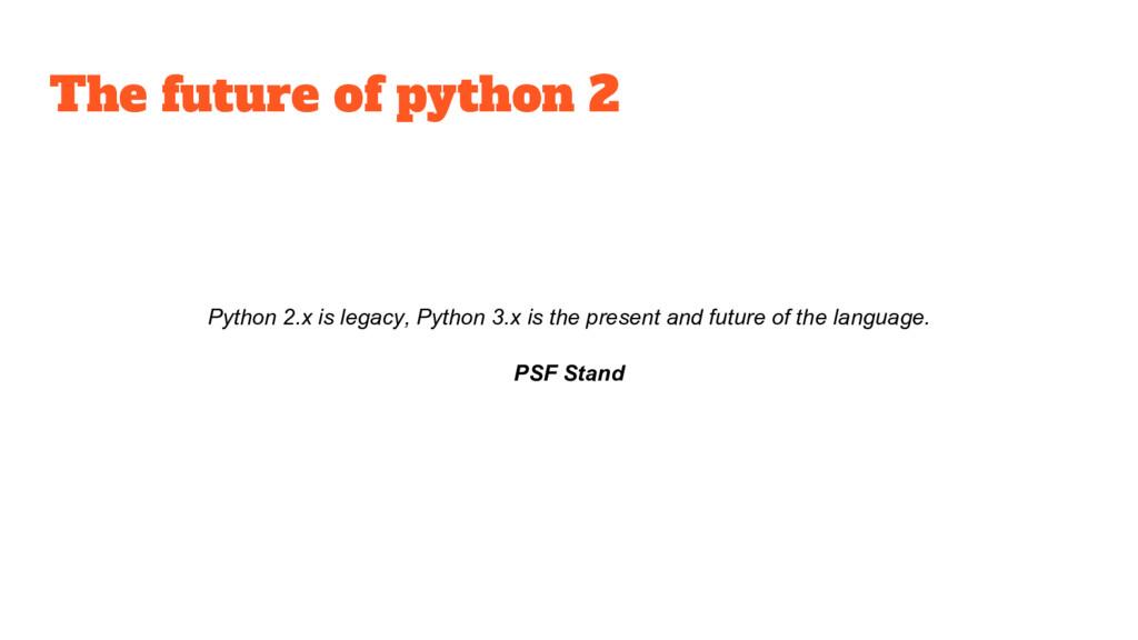 The future of python 2 Python 2.x is legacy, Py...