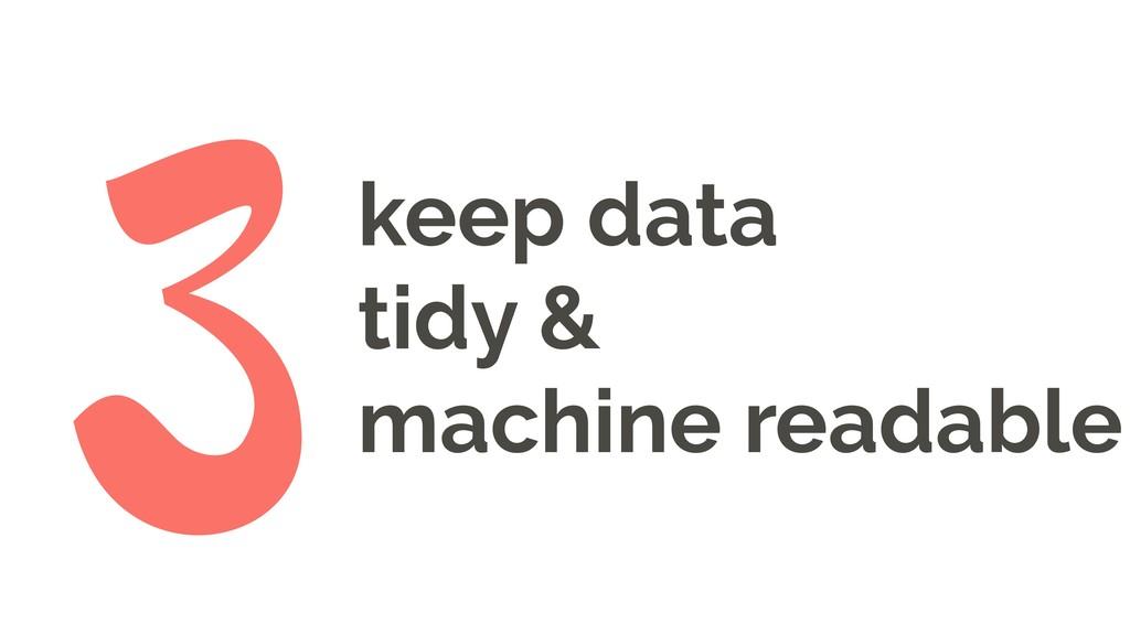keep data tidy & machine readable 3