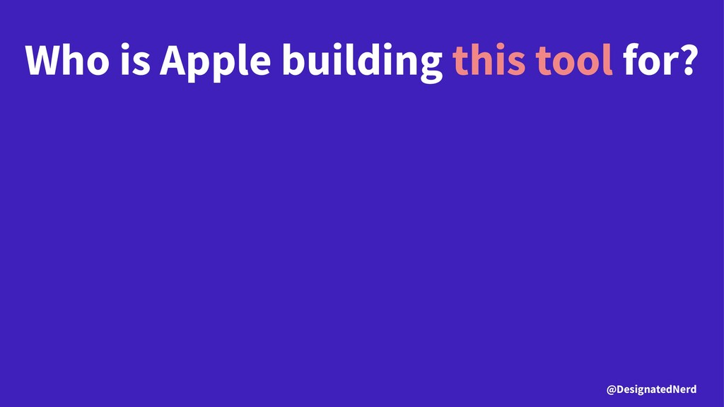 Who is Apple building this tool for? @Designate...