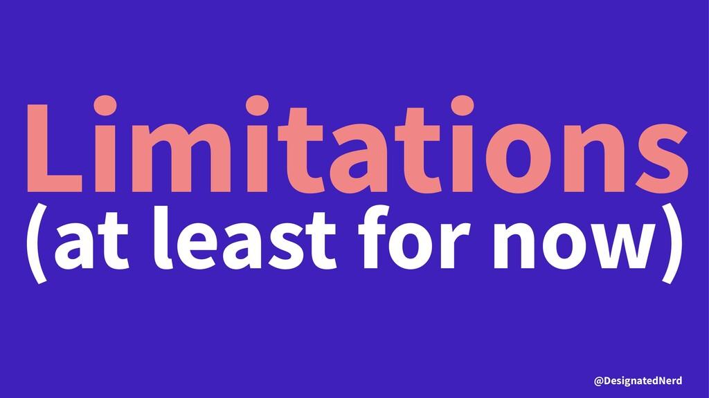 Limitations (at least for now) @DesignatedNerd