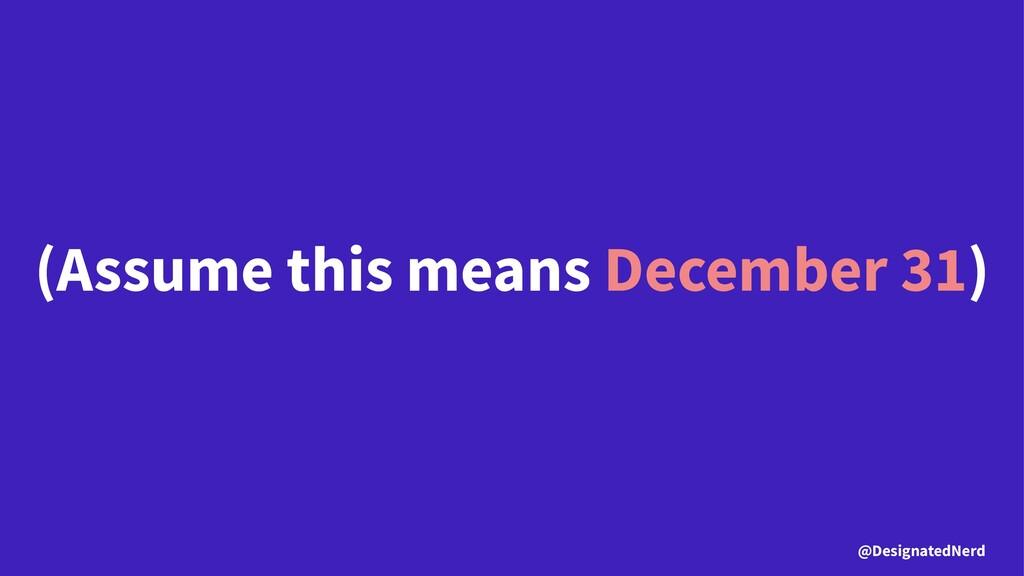 (Assume this means December 31) @DesignatedNerd