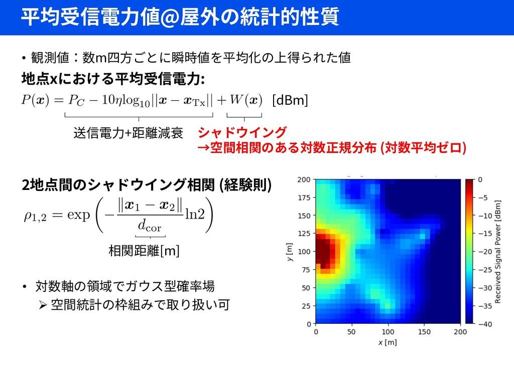 平均受信電力値@屋外の統計的性質 • 観測値:数m四方ごとに瞬時値を平均化の上得られた値 地点...