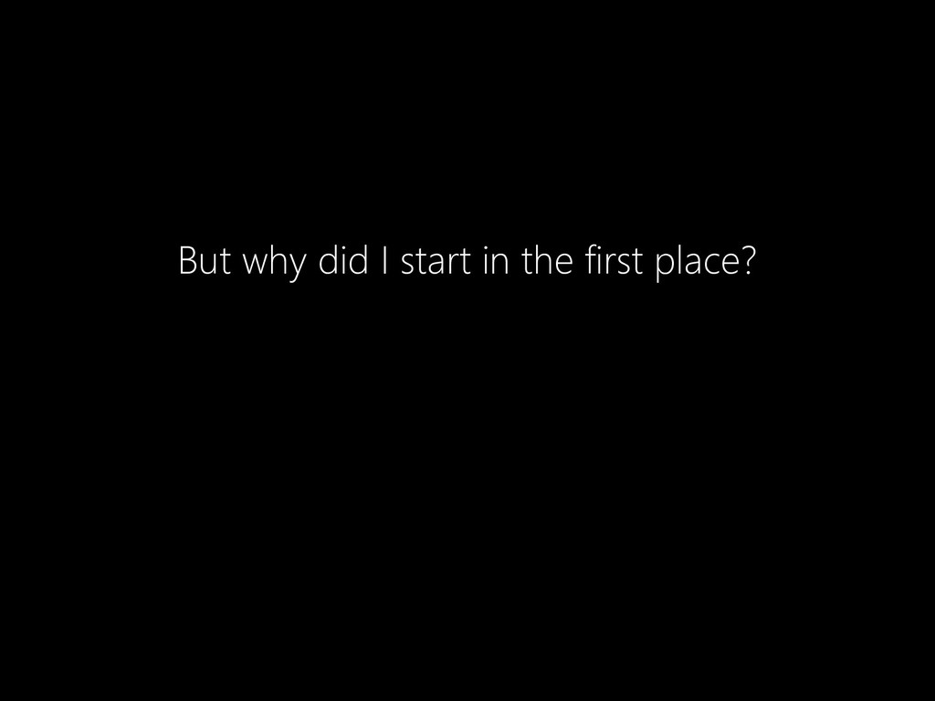 But why did I start in the first place?